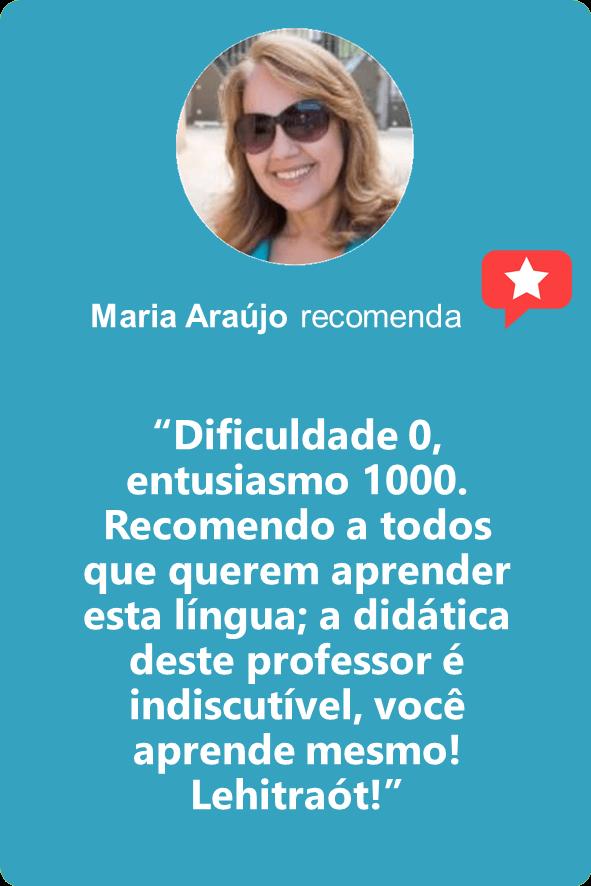 """Maria Araújo: """"Dificuldade 0, entusiasmo 1000. Recomendo a todos que querem aprender esta língua; a didática deste professor é indiscutível, você aprende mesmo! Lehitraót!"""""""